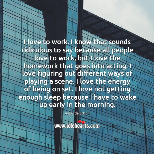 Image, I love to work. I know that sounds ridiculous to say because
