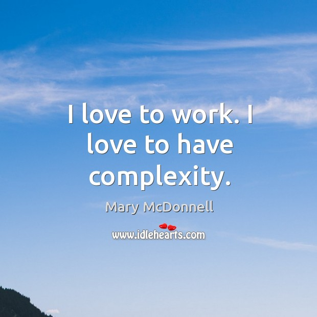 I love to work. I love to have complexity. Image