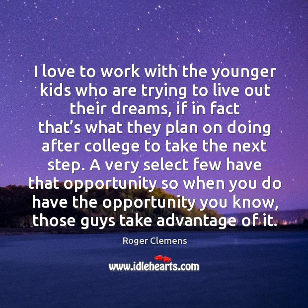 I love to work with the younger kids who are trying to live out their dreams Roger Clemens Picture Quote