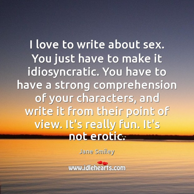 I love to write about sex. You just have to make it Jane Smiley Picture Quote