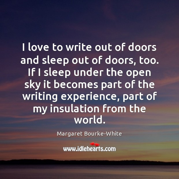 I love to write out of doors and sleep out of doors, Margaret Bourke-White Picture Quote