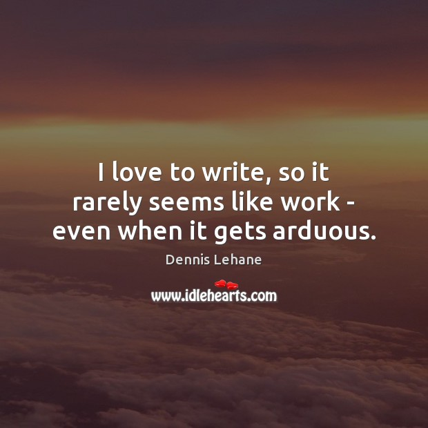 I love to write, so it rarely seems like work – even when it gets arduous. Image