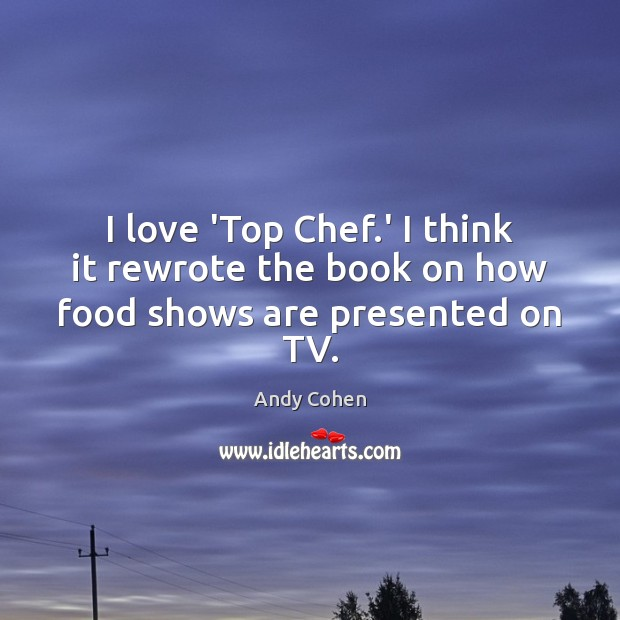 I love 'Top Chef.' I think it rewrote the book on how food shows are presented on TV. Andy Cohen Picture Quote