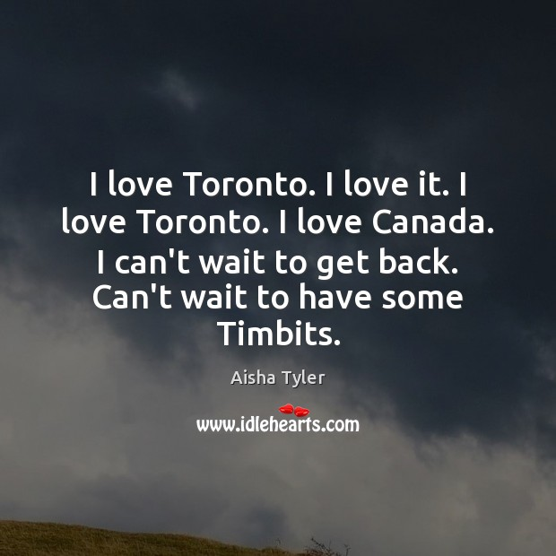 I love Toronto. I love it. I love Toronto. I love Canada. Aisha Tyler Picture Quote