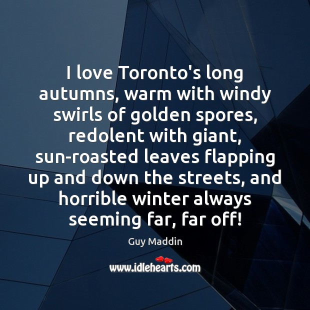 I love Toronto's long autumns, warm with windy swirls of golden spores, Winter Quotes Image
