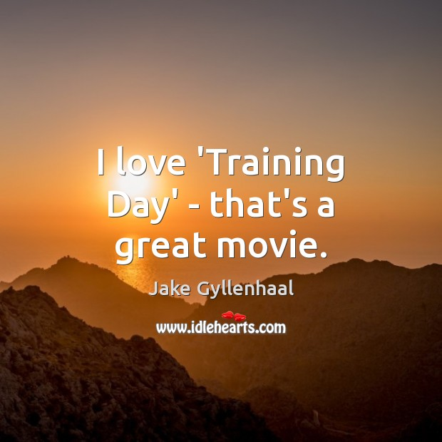 I love 'Training Day' – that's a great movie. Jake Gyllenhaal Picture Quote