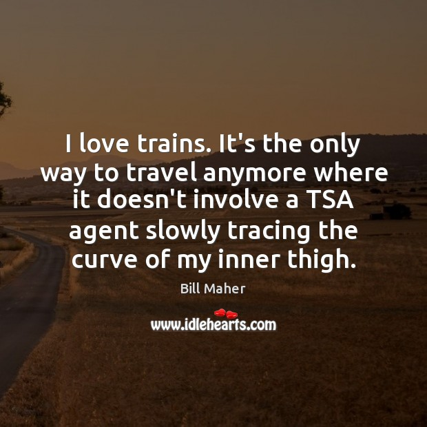 Image, I love trains. It's the only way to travel anymore where it