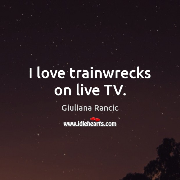 I love trainwrecks on live TV. Giuliana Rancic Picture Quote