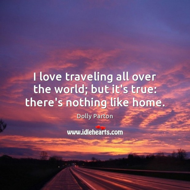 I love traveling all over the world; but it's true: there's nothing like home. Dolly Parton Picture Quote