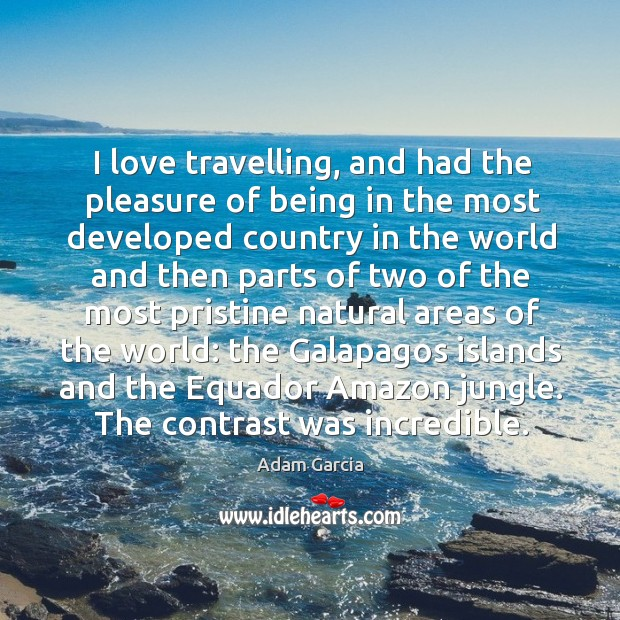 I love travelling, and had the pleasure of being in the most developed country in the world Adam Garcia Picture Quote