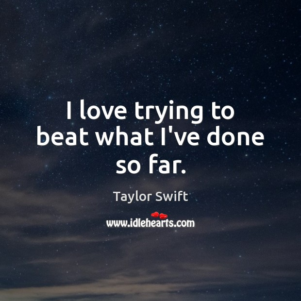 I love trying to beat what I've done so far. Taylor Swift Picture Quote