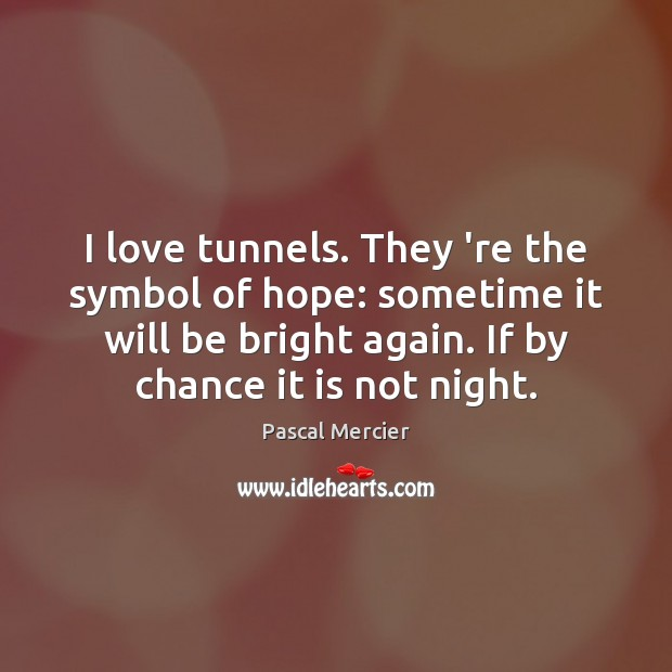 I love tunnels. They 're the symbol of hope: sometime it will Chance Quotes Image