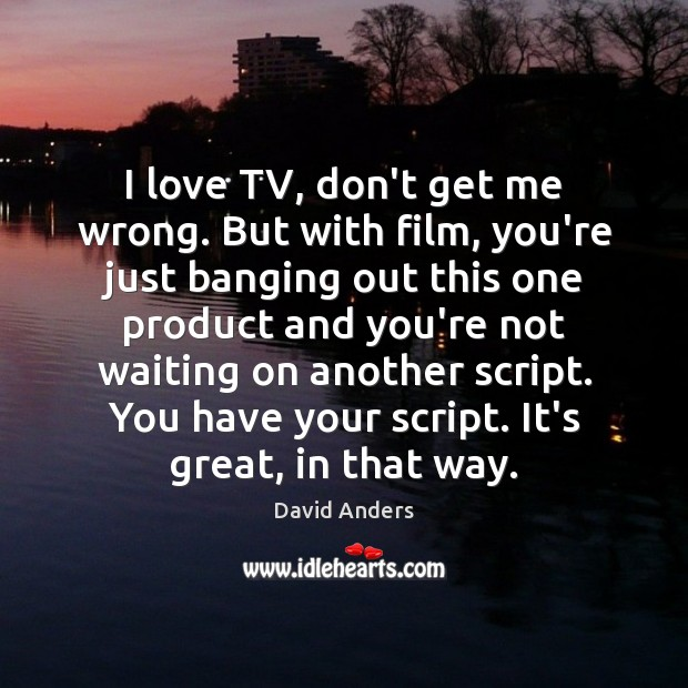 I love TV, don't get me wrong. But with film, you're just Image