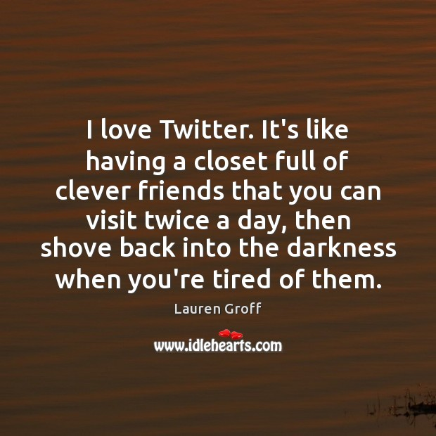 I love Twitter. It's like having a closet full of clever friends Clever Quotes Image