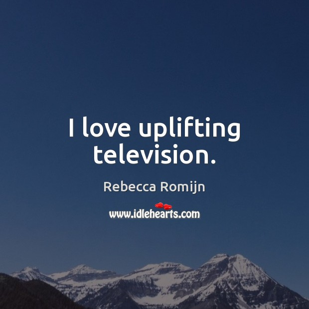 I love uplifting television. Rebecca Romijn Picture Quote