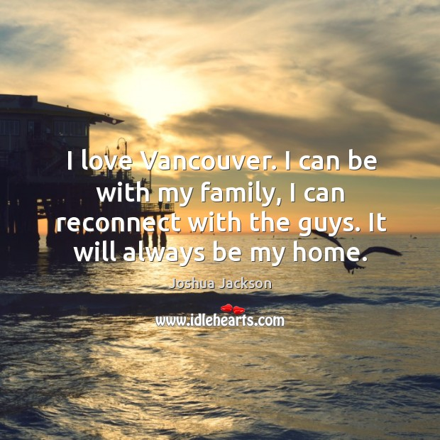 I love vancouver. I can be with my family, I can reconnect with the guys. It will always be my home. Joshua Jackson Picture Quote