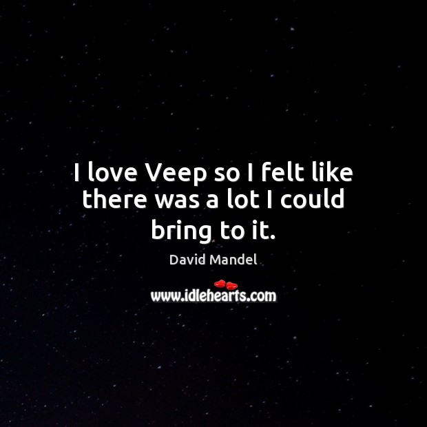 I love Veep so I felt like there was a lot I could bring to it. David Mandel Picture Quote