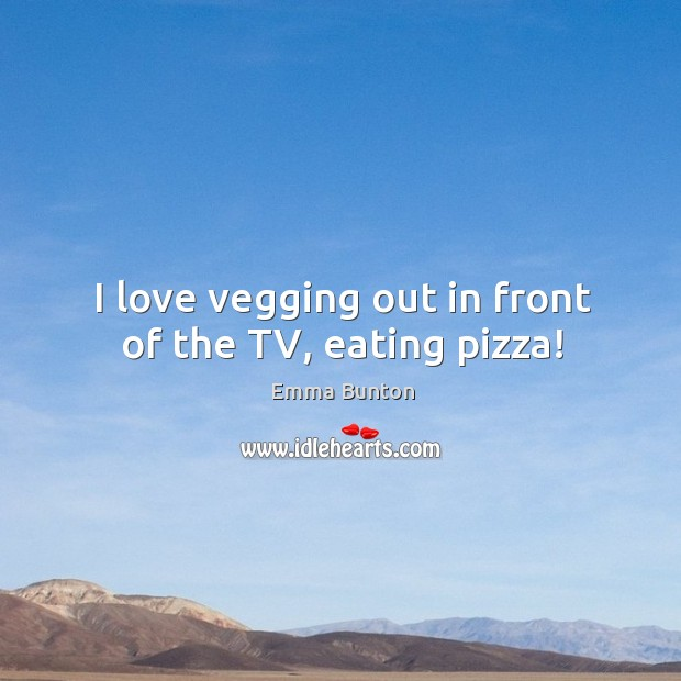I love vegging out in front of the TV, eating pizza! Emma Bunton Picture Quote