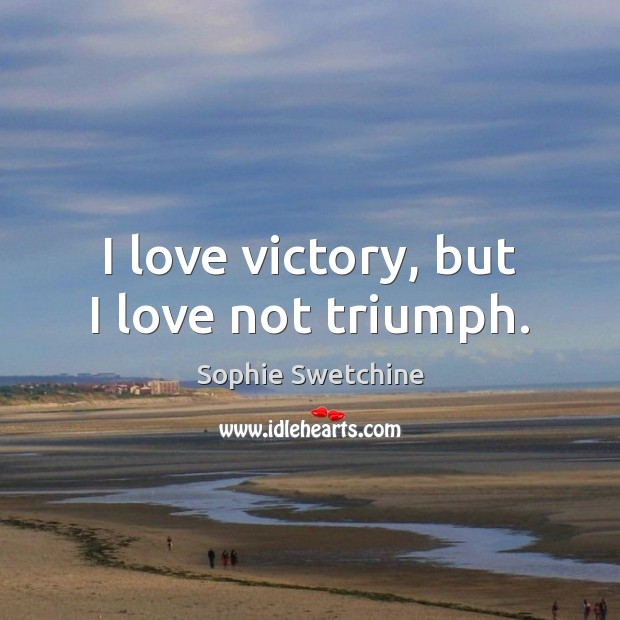 I love victory, but I love not triumph. Sophie Swetchine Picture Quote