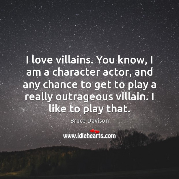 Image, I love villains. You know, I am a character actor, and any