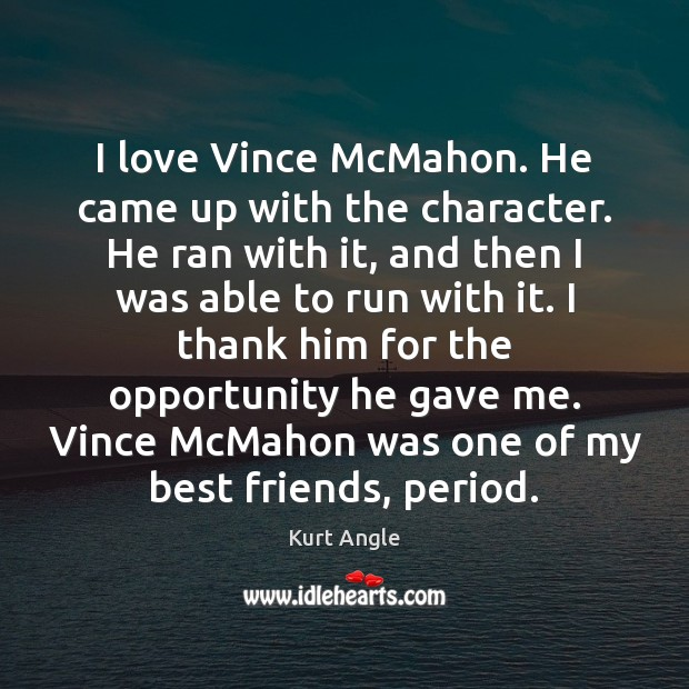 I love Vince McMahon. He came up with the character. He ran Kurt Angle Picture Quote