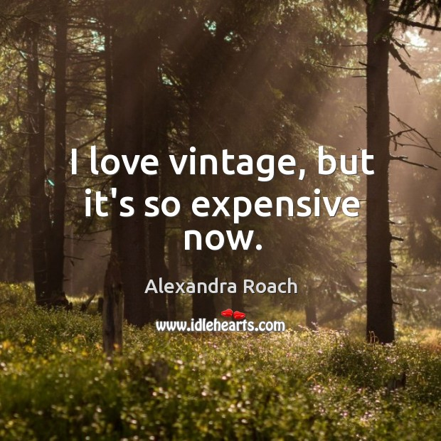 Image, I love vintage, but it's so expensive now.