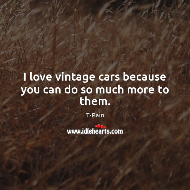 I love vintage cars because you can do so much more to them. T-Pain Picture Quote