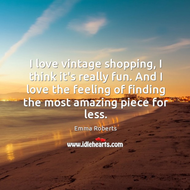 I love vintage shopping, I think it's really fun. And I love Emma Roberts Picture Quote