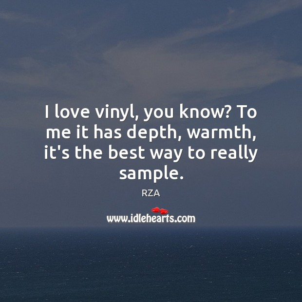I love vinyl, you know? To me it has depth, warmth, it's the best way to really sample. RZA Picture Quote