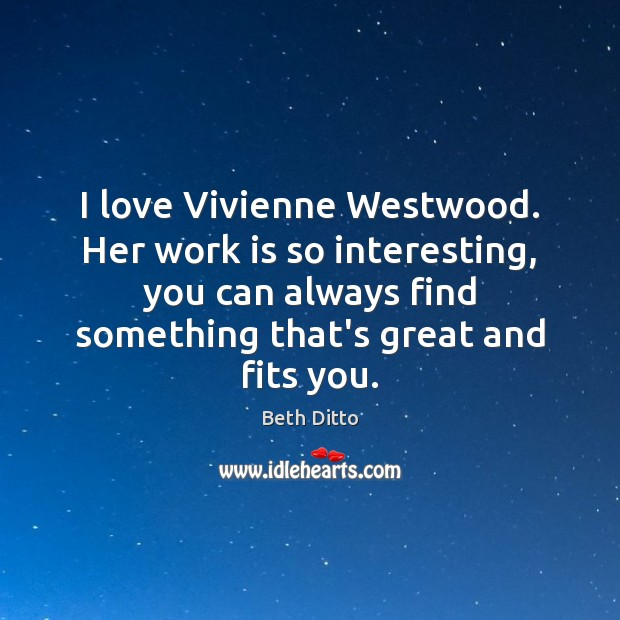 I love Vivienne Westwood. Her work is so interesting, you can always Beth Ditto Picture Quote