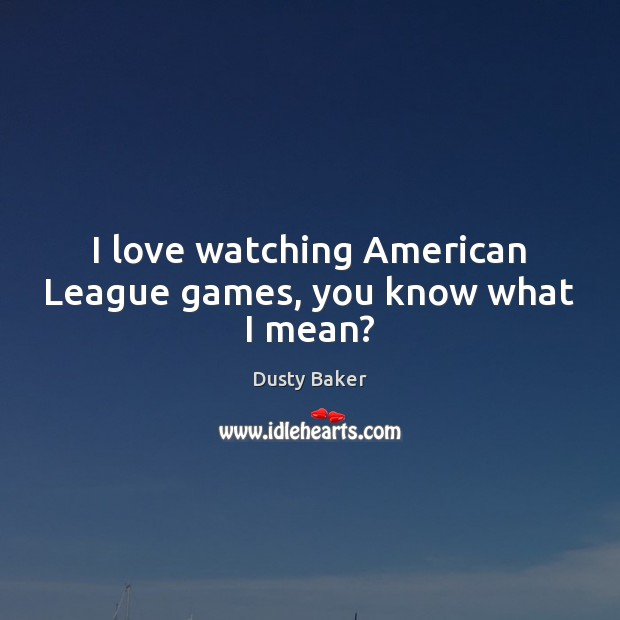 Image, I love watching American League games, you know what I mean?