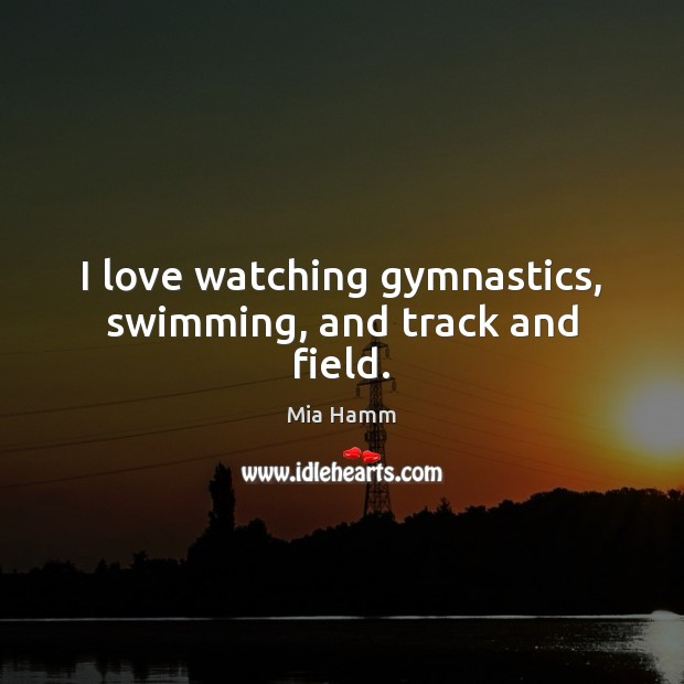 Image, I love watching gymnastics, swimming, and track and field.