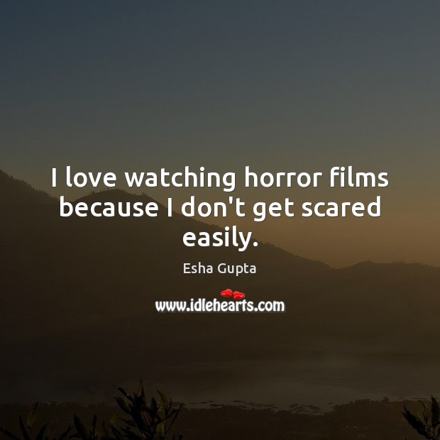 Image, I love watching horror films because I don't get scared easily.