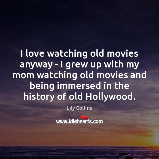 Image, I love watching old movies anyway – I grew up with my