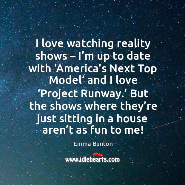 I love watching reality shows – I'm up to date with 'america's next top model' and I love 'project runway.' Emma Bunton Picture Quote