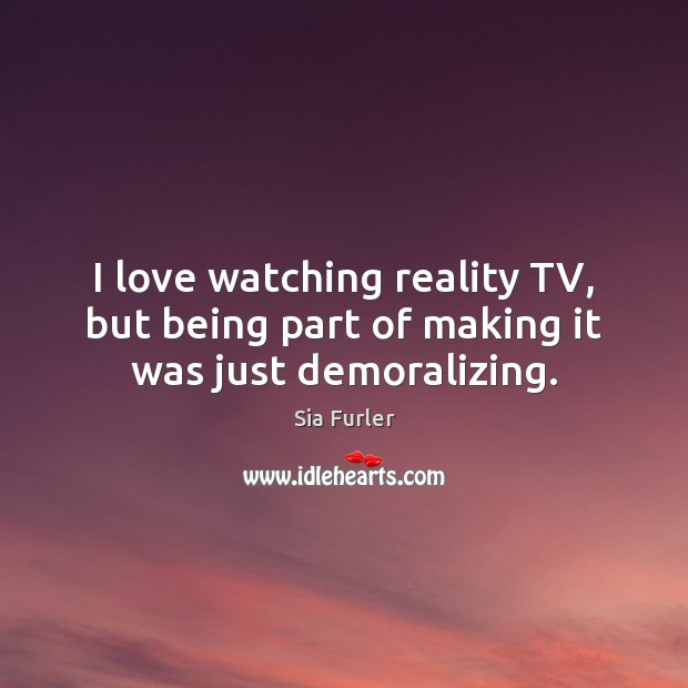 Image, I love watching reality TV, but being part of making it was just demoralizing.