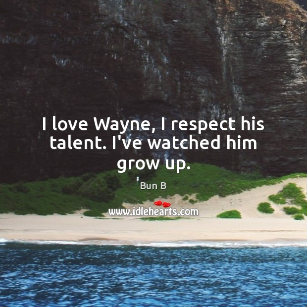 I love Wayne, I respect his talent. I've watched him grow up. Bun B Picture Quote