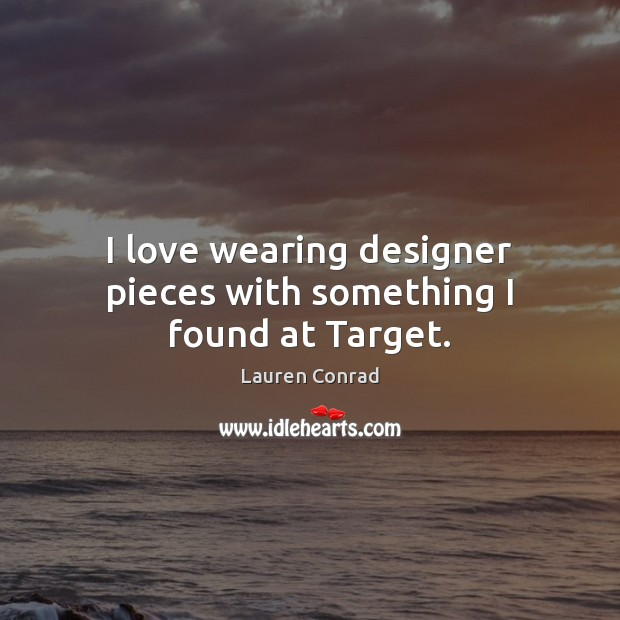 I love wearing designer pieces with something I found at Target. Lauren Conrad Picture Quote