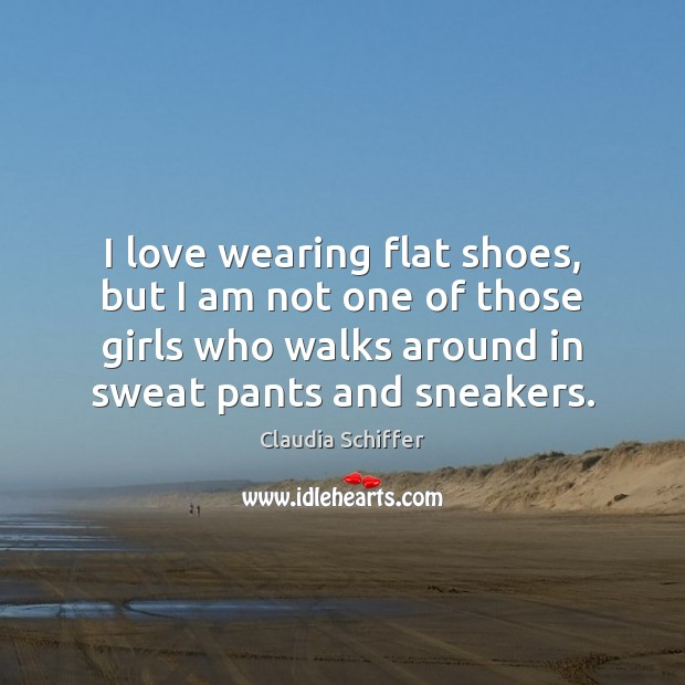 I love wearing flat shoes, but I am not one of those Claudia Schiffer Picture Quote