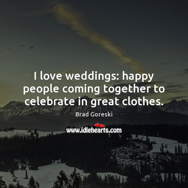 I love weddings: happy people coming together to celebrate in great clothes. Brad Goreski Picture Quote