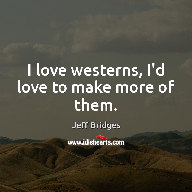 I love westerns, I'd love to make more of them. Jeff Bridges Picture Quote