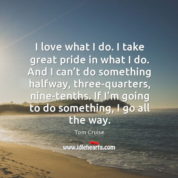 I love what I do. I take great pride in what I do. And I can't do something halfway, three-quarters, nine-tenths. Image