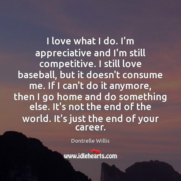 Image, I love what I do. I'm appreciative and I'm still competitive. I