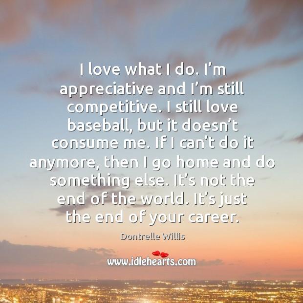 I love what I do. I'm appreciative and I'm still competitive. Image