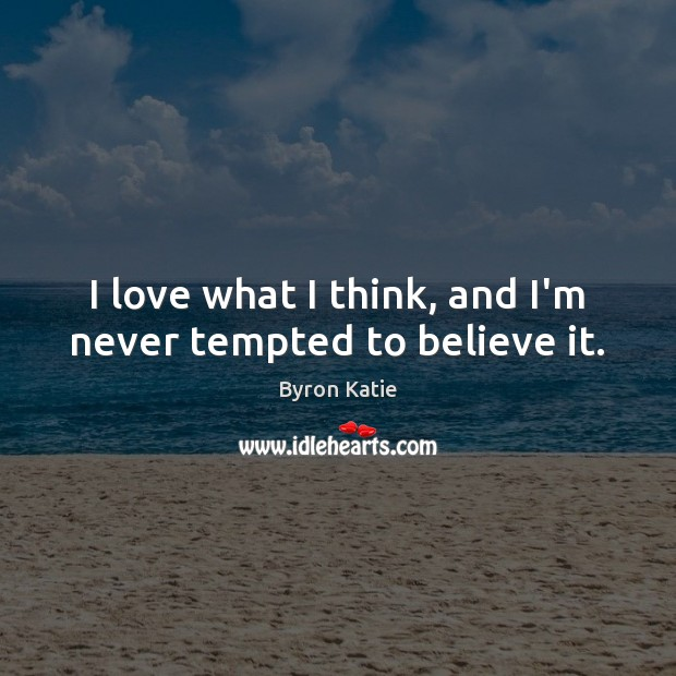 I love what I think, and I'm never tempted to believe it. Image
