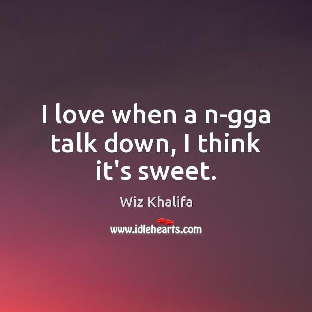 I love when a n-gga talk down, I think it's sweet. Image