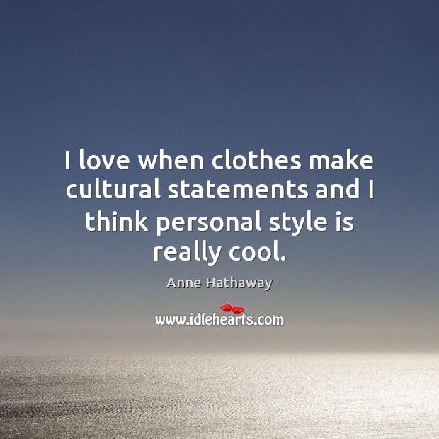 I love when clothes make cultural statements and I think personal style is really cool. Anne Hathaway Picture Quote