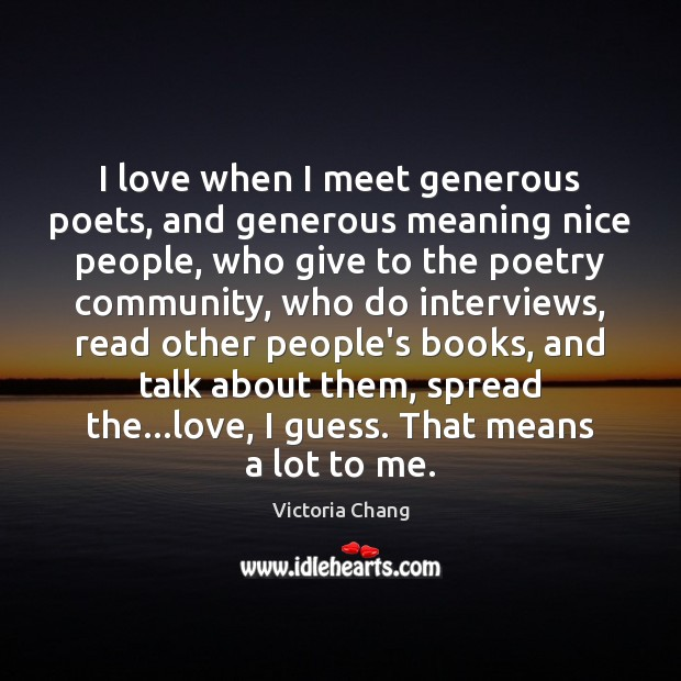 I love when I meet generous poets, and generous meaning nice people, Image