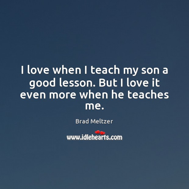 I love when I teach my son a good lesson. But I love it even more when he teaches me. Image