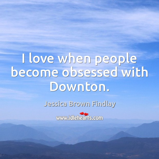 I love when people become obsessed with Downton. Jessica Brown Findlay Picture Quote